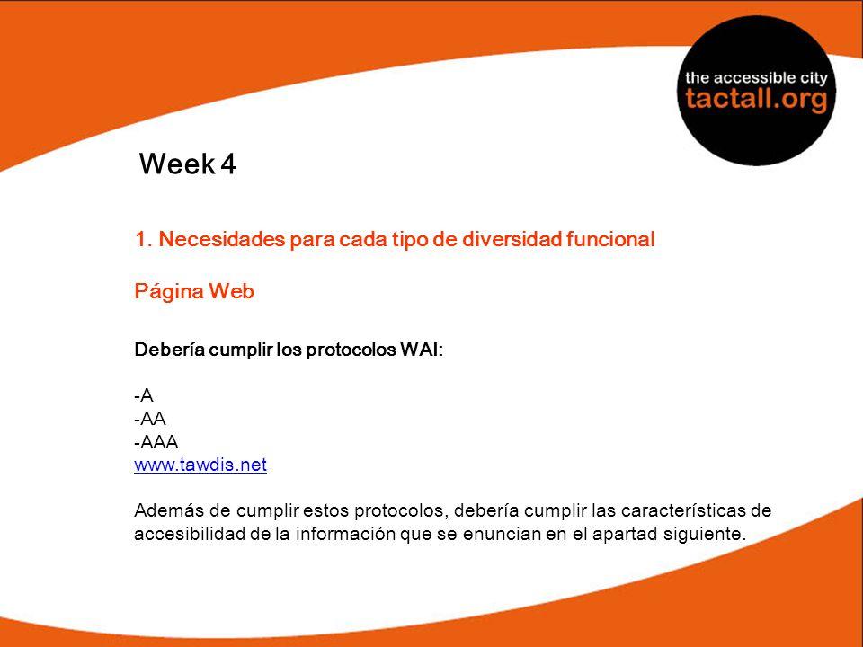 Week 4 1. Necesidades para cada tipo de diversidad funcional Página Web Debería cumplir los protocolos WAI: -A -AA -AAA www.tawdis.net Además de cumpl