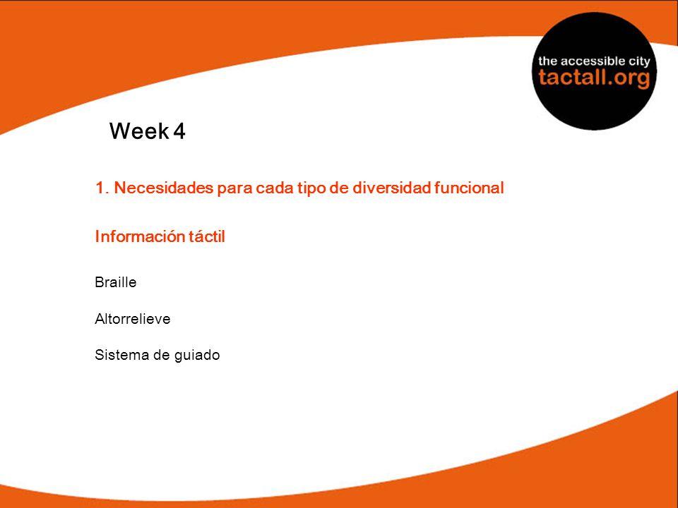 Week 4 1. Necesidades para cada tipo de diversidad funcional Información táctil Braille Altorrelieve Sistema de guiado