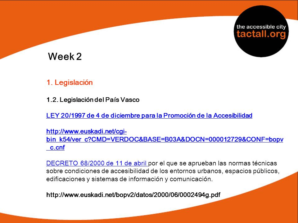 Week 2 1. Legislación 1.2. Legislación del País Vasco LEY 20/1997 de 4 de diciembre para la Promoción de la Accesibilidad http://www.euskadi.net/cgi-