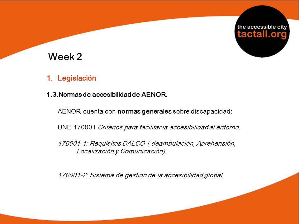 Week 2 1.Legislación 1.3.Normas de accesibilidad de AENOR. AENOR cuenta con normas generales sobre discapacidad: UNE 170001 Criterios para facilitar l