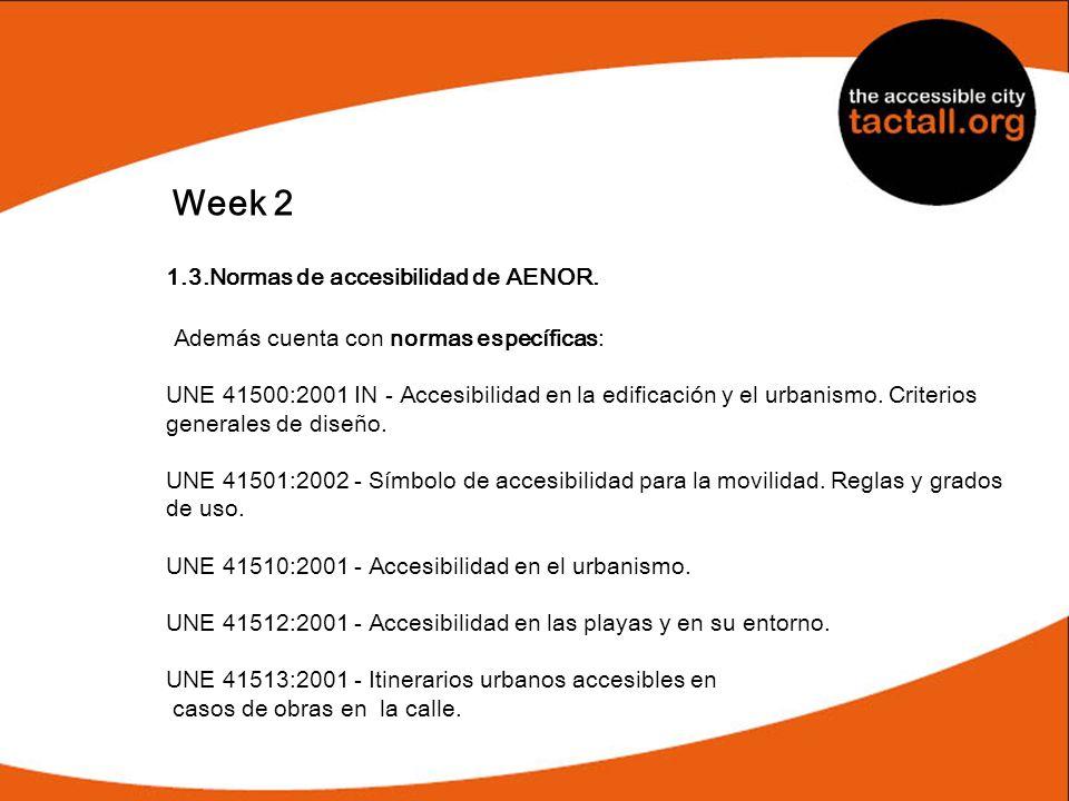 Week 2 1.3.Normas de accesibilidad de AENOR. Además cuenta con normas específicas: UNE 41500:2001 IN - Accesibilidad en la edificación y el urbanismo.