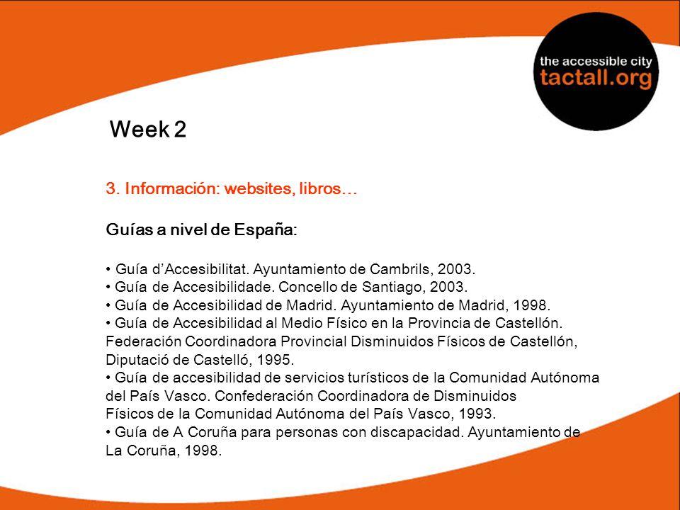 Week 2 3. Información: websites, libros… Guías a nivel de España: Guía dAccesibilitat. Ayuntamiento de Cambrils, 2003. Guía de Accesibilidade. Concell