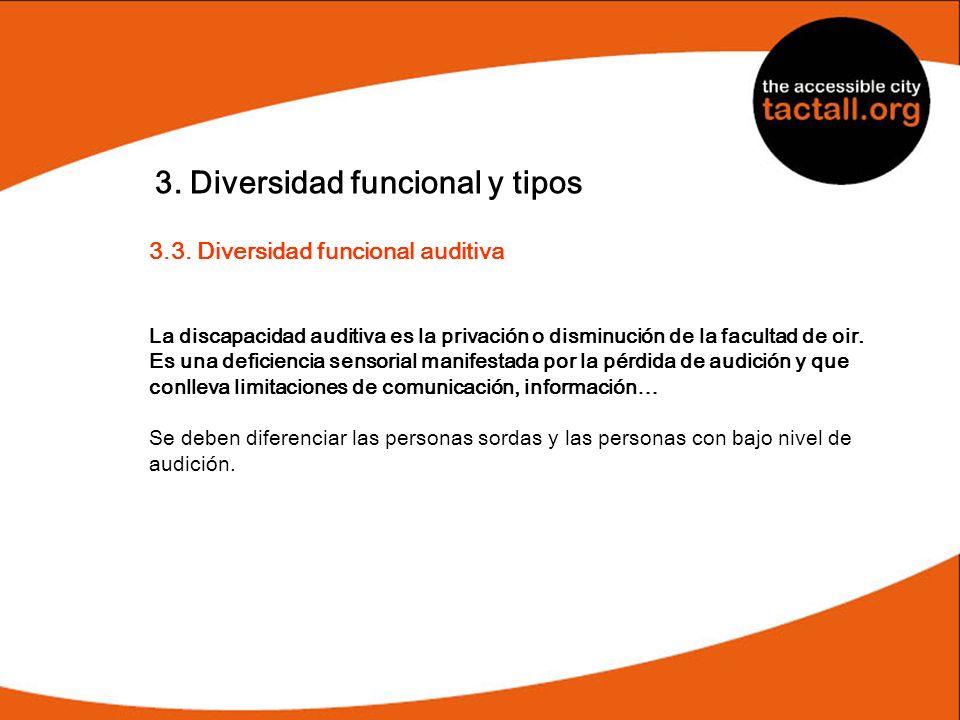 3. Diversidad funcional y tipos 3.3. Diversidad funcional auditiva La discapacidad auditiva es la privación o disminución de la facultad de oir. Es un