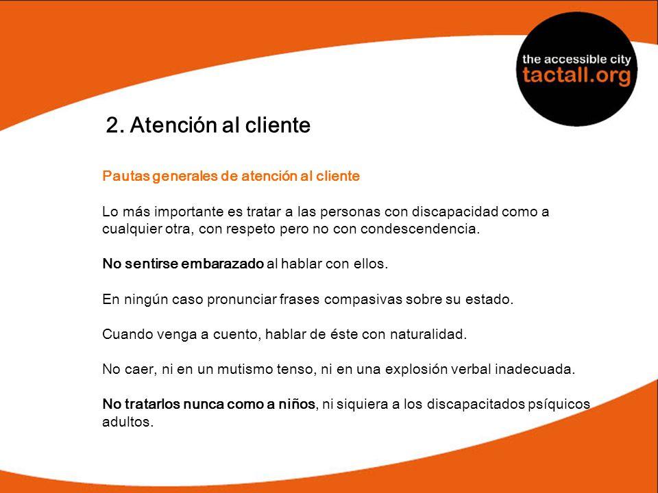 2. Atención al cliente Pautas generales de atención al cliente Lo más importante es tratar a las personas con discapacidad como a cualquier otra, con