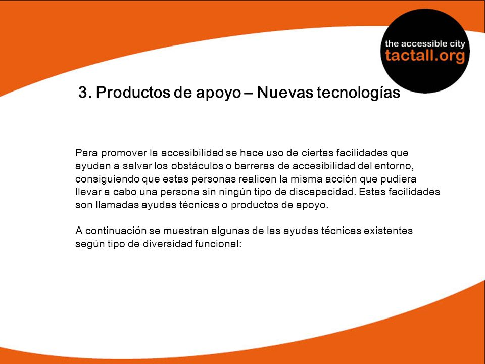 3. Productos de apoyo – Nuevas tecnologías Para promover la accesibilidad se hace uso de ciertas facilidades que ayudan a salvar los obstáculos o barr