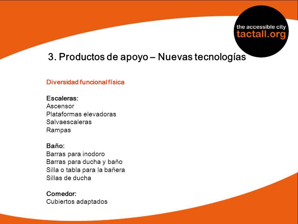 3. Productos de apoyo – Nuevas tecnologías Diversidad funcional física Escaleras: Ascensor Plataformas elevadoras Salvaescaleras Rampas Baño: Barras p