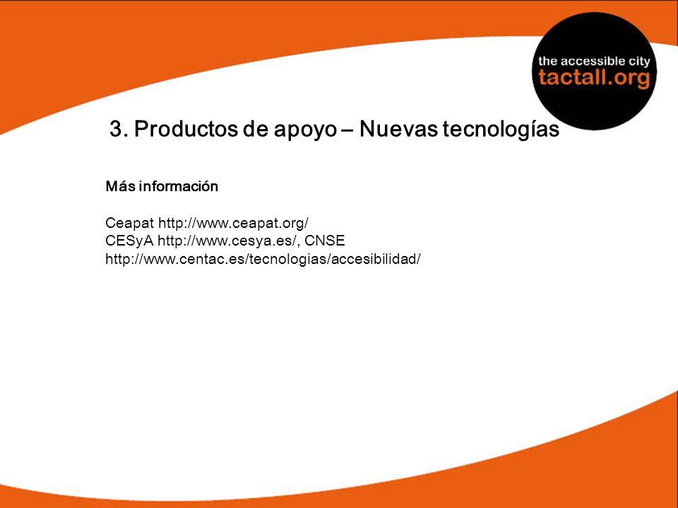 3. Productos de apoyo – Nuevas tecnologías Más información Ceapat http://www.ceapat.org/ CESyA http://www.cesya.es/, CNSE http://www.centac.es/tecnolo