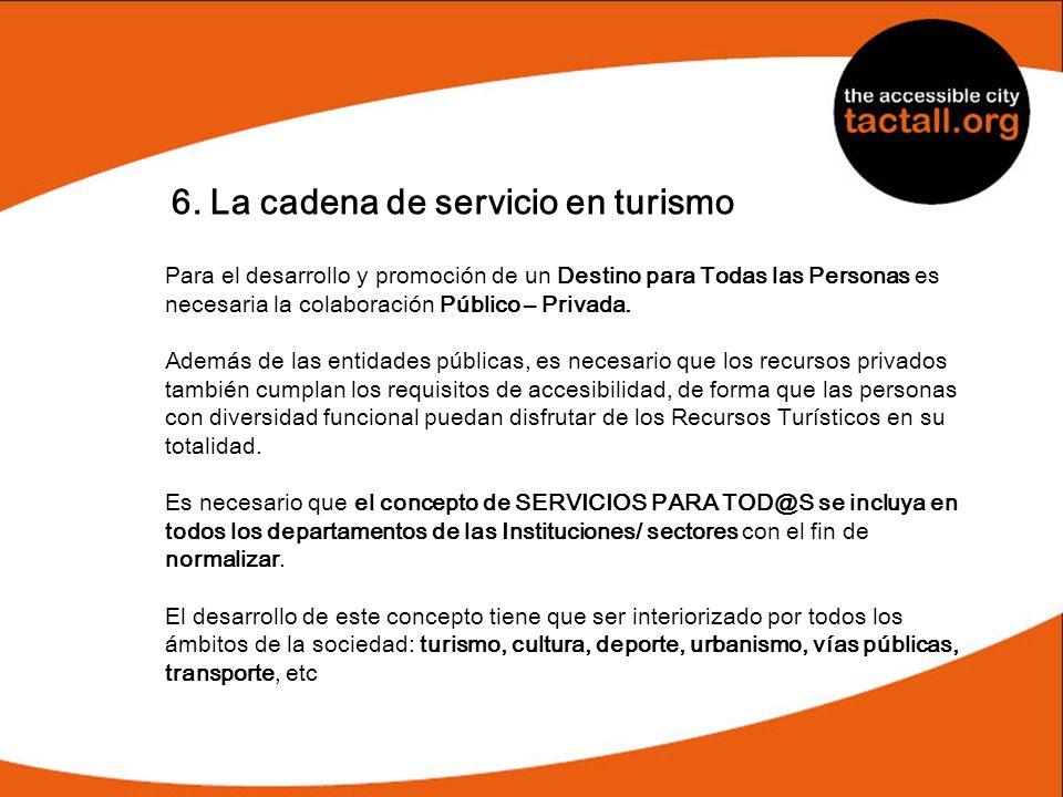 6. La cadena de servicio en turismo Para el desarrollo y promoción de un Destino para Todas las Personas es necesaria la colaboración Público – Privad
