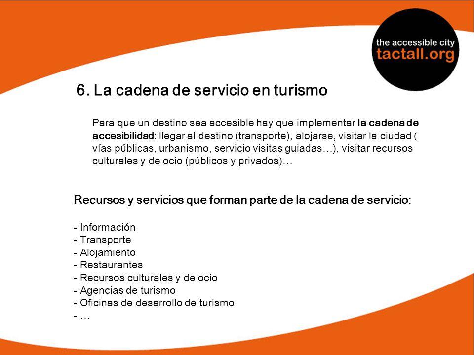 6. La cadena de servicio en turismo Para que un destino sea accesible hay que implementar la cadena de accesibilidad: llegar al destino (transporte),