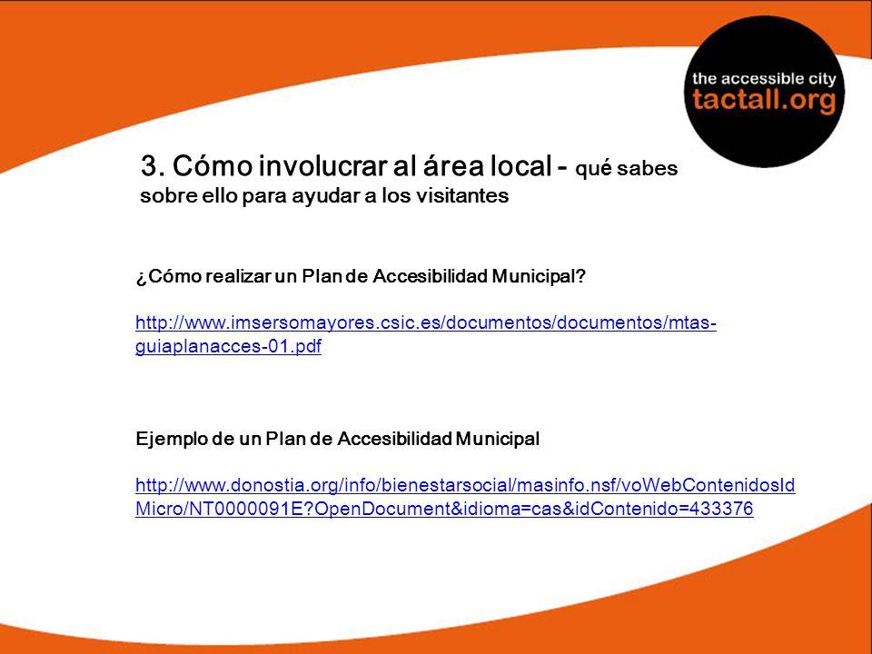 3. Cómo involucrar al área local - qu é sabes sobre ello para ayudar a los visitantes ¿Cómo realizar un Plan de Accesibilidad Municipal? http://www.im