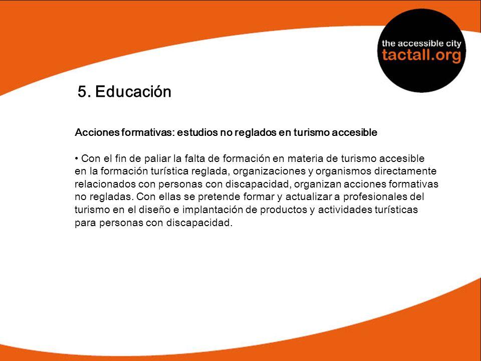 5. Educación Acciones formativas: estudios no reglados en turismo accesible Con el fin de paliar la falta de formación en materia de turismo accesible