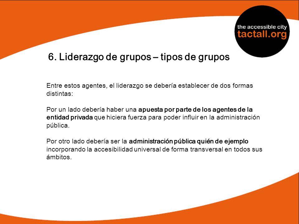 6. Liderazgo de grupos – tipos de grupos Entre estos agentes, el liderazgo se debería establecer de dos formas distintas: Por un lado debería haber un