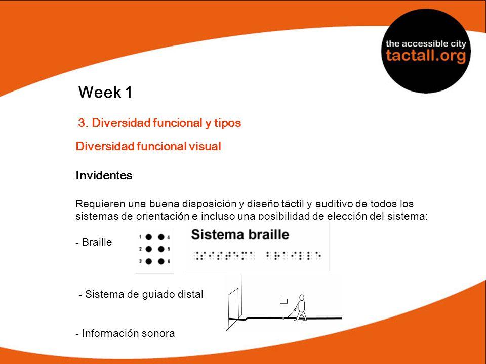 Week 1 3. Diversidad funcional y tipos Diversidad funcional visual Invidentes Requieren una buena disposición y diseño táctil y auditivo de todos los