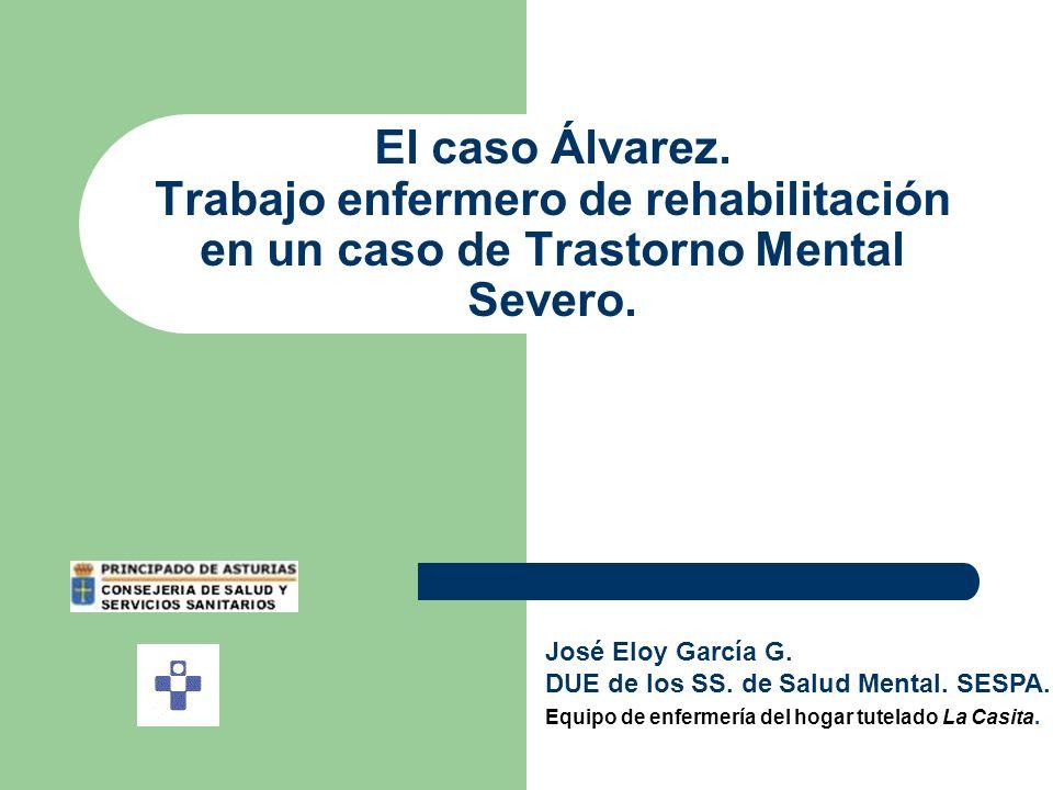 El caso Álvarez. Trabajo enfermero de rehabilitación en un caso de Trastorno Mental Severo. José Eloy García G. DUE de los SS. de Salud Mental. SESPA.