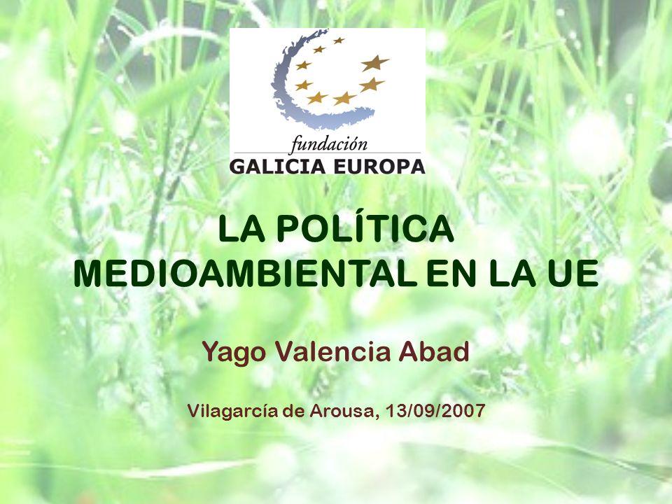 LA POLÍTICA MEDIOAMBIENTAL EN LA UE Yago Valencia Abad Vilagarcía de Arousa, 13/09/2007
