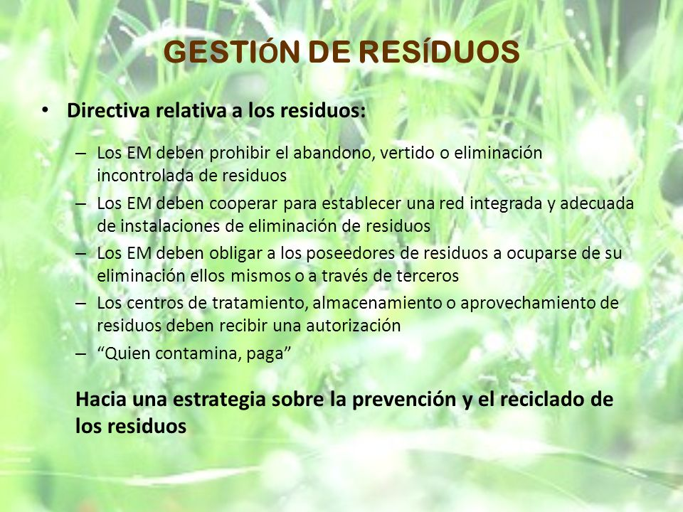 GESTI Ó N DE RES Í DUOS Directiva relativa a los residuos: – Los EM deben prohibir el abandono, vertido o eliminación incontrolada de residuos – Los E