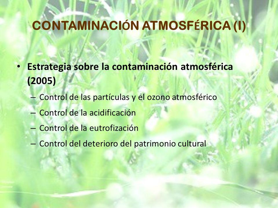 CONTAMINACI Ó N ATMOSF É RICA (I) Estrategia sobre la contaminación atmosférica (2005) – Control de las partículas y el ozono atmosférico – Control de