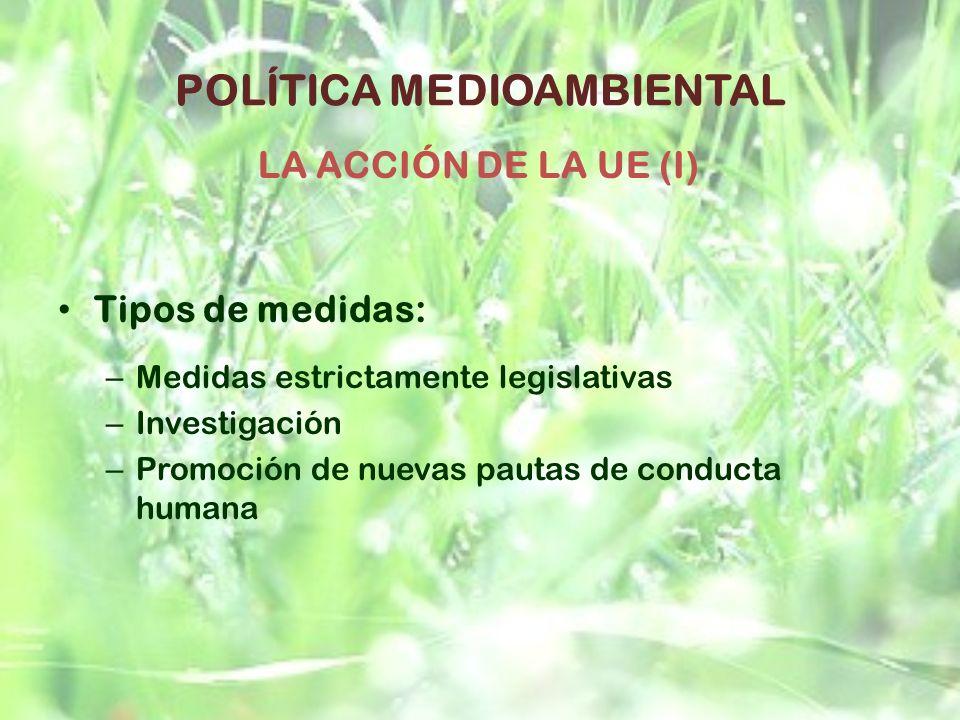 POLÍTICA MEDIOAMBIENTAL Tipos de medidas: – Medidas estrictamente legislativas – Investigación – Promoción de nuevas pautas de conducta humana LA ACCI