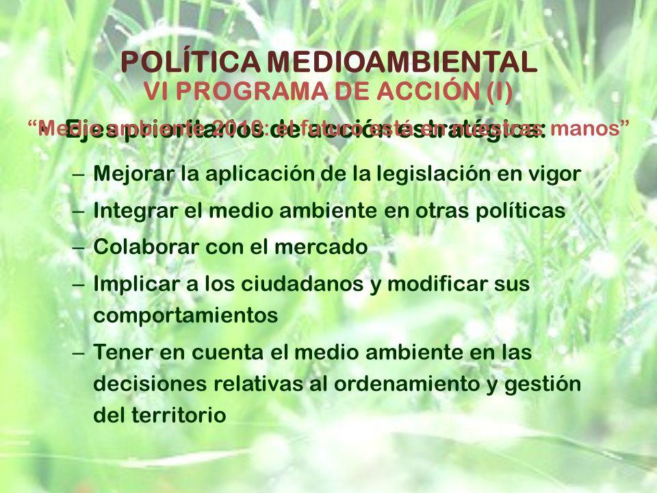 POLÍTICA MEDIOAMBIENTAL Ejes prioritarios de acción estratégica: – Mejorar la aplicación de la legislación en vigor – Integrar el medio ambiente en ot