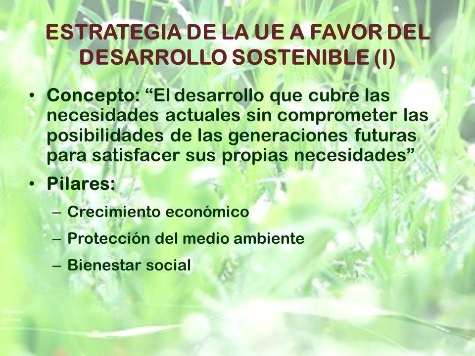 ESTRATEGIA DE LA UE A FAVOR DEL DESARROLLO SOSTENIBLE (I) Concepto: El desarrollo que cubre las necesidades actuales sin comprometer las posibilidades