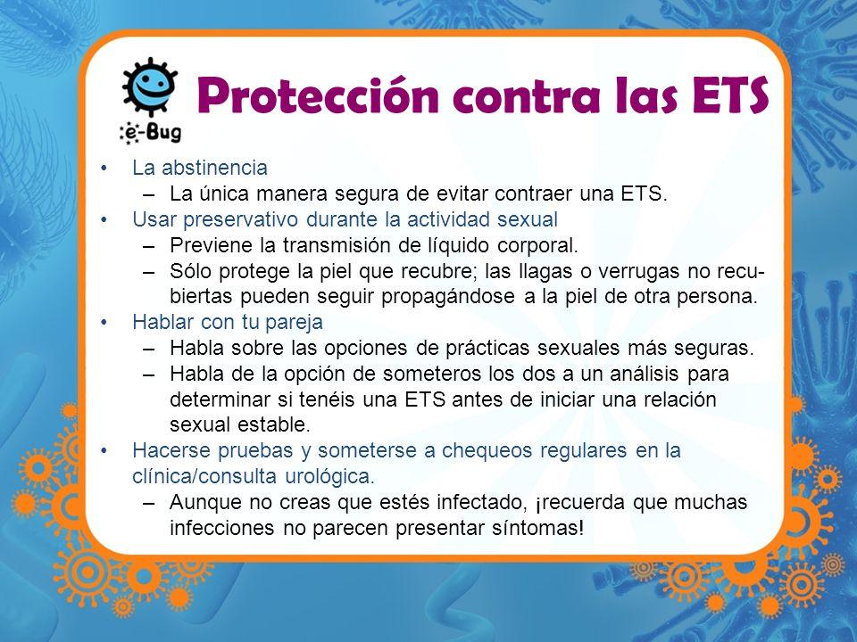 Protección contra las ETS La abstinencia –La única manera segura de evitar contraer una ETS. Usar preservativo durante la actividad sexual –Previene l