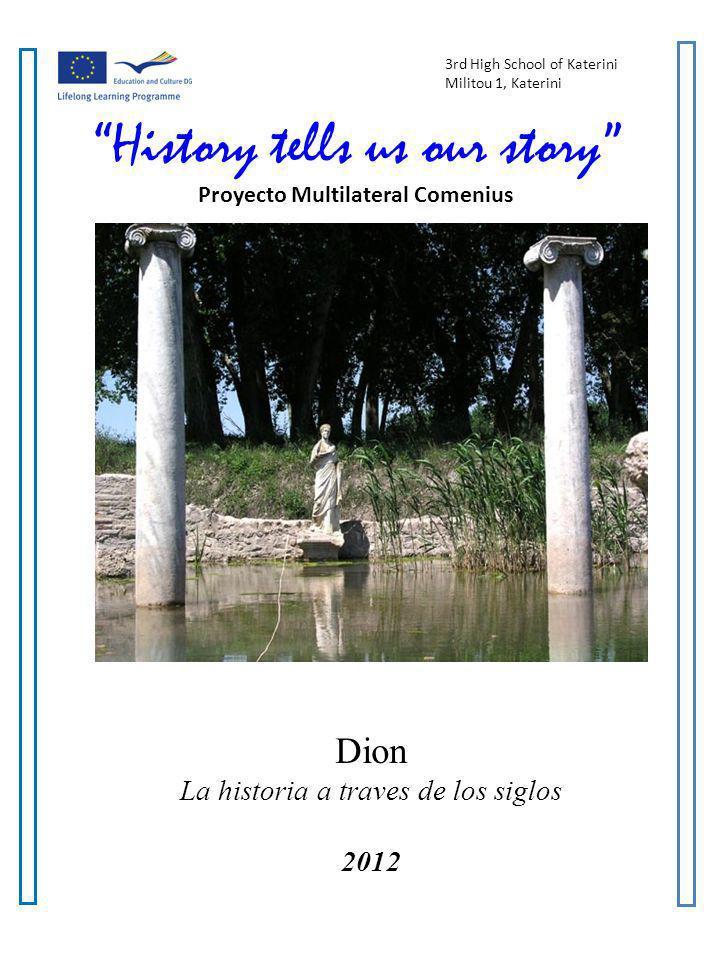 History tells us our story A Multilateral Comenius Project 2011-2013 2 2 Dion: La historia a través de los siglos Yo prefiero la mitología a la historia porque la historia comienza con la realidad y termina con la mentira, mientras que la mitología empieza y termina en la verdad.