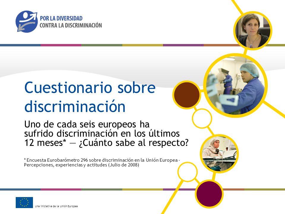 Una iniciativa de la Unión Europea Cuestionario sobre discriminación Uno de cada seis europeos ha sufrido discriminación en los últimos 12 meses* ¿Cuá