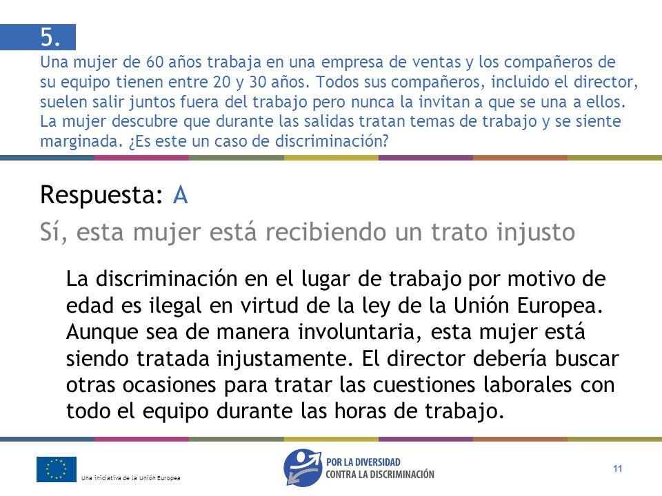 Una iniciativa de la Unión Europea 11 Respuesta: A Sí, esta mujer está recibiendo un trato injusto La discriminación en el lugar de trabajo por motivo