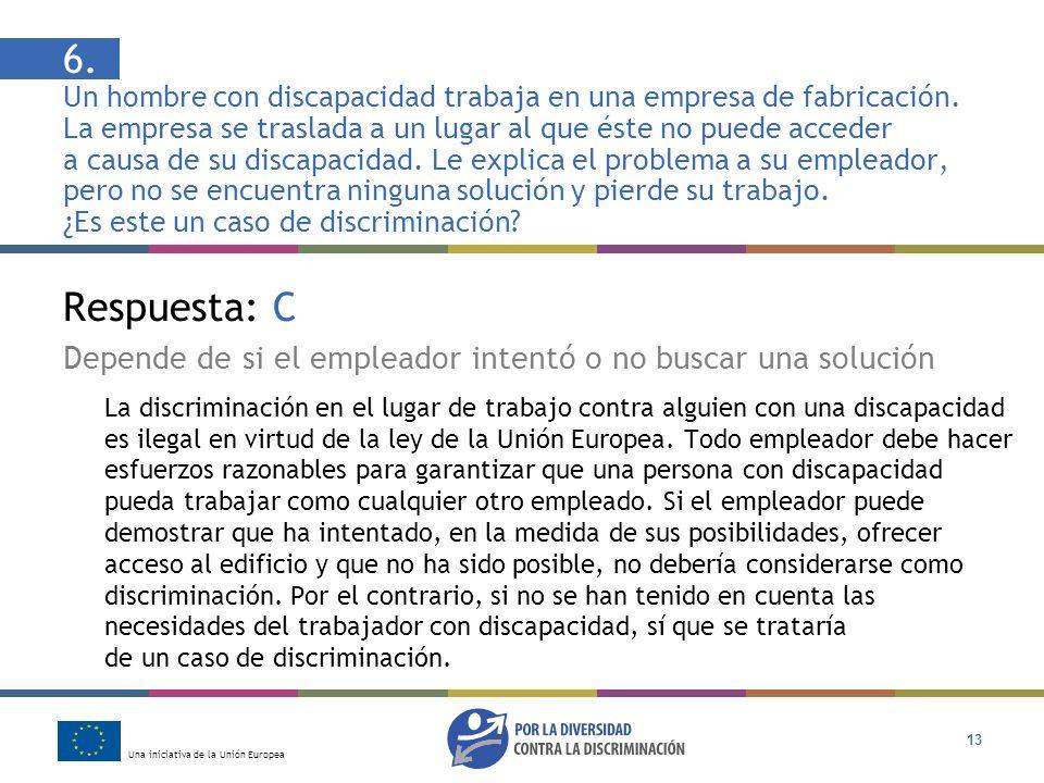 Una iniciativa de la Unión Europea 13 Respuesta: C Depende de si el empleador intentó o no buscar una solución La discriminación en el lugar de trabaj