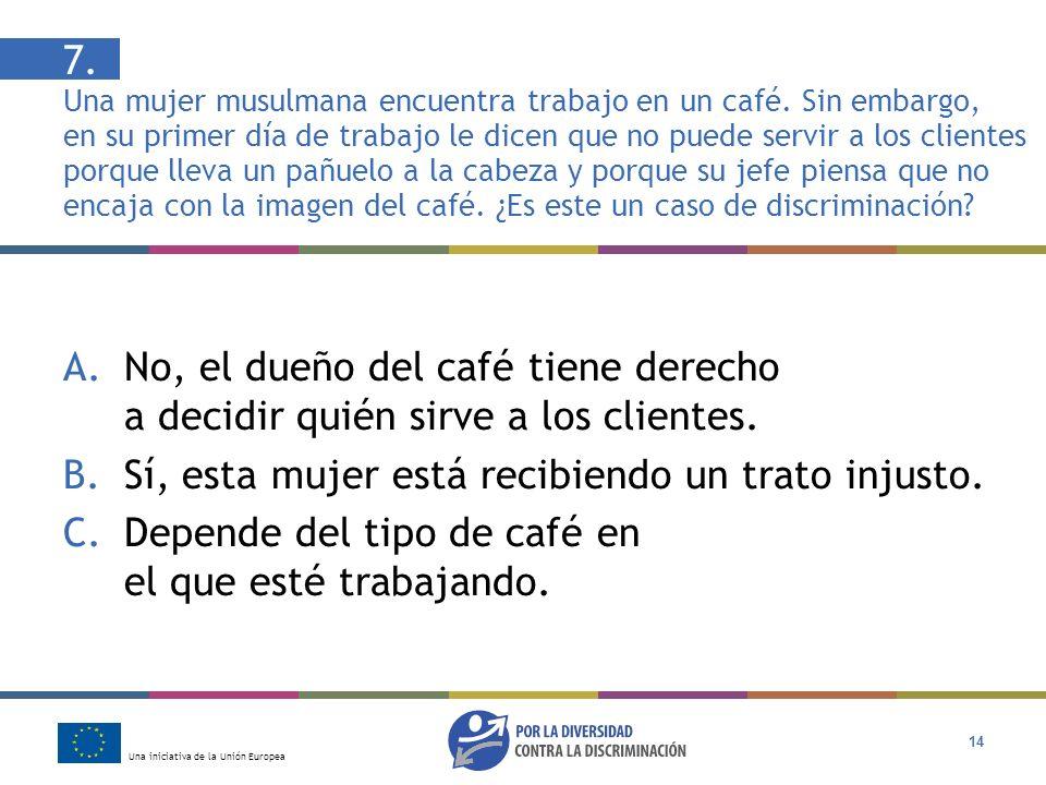 Una iniciativa de la Unión Europea 14 7. Una mujer musulmana encuentra trabajo en un café. Sin embargo, en su primer día de trabajo le dicen que no pu