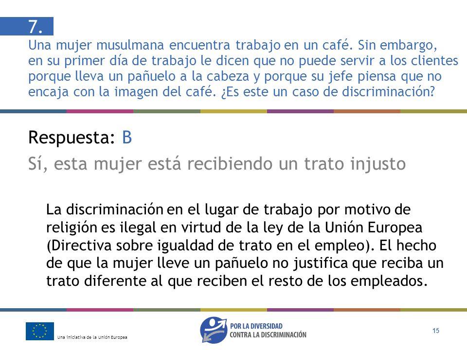 Una iniciativa de la Unión Europea 15 Respuesta: B Sí, esta mujer está recibiendo un trato injusto La discriminación en el lugar de trabajo por motivo