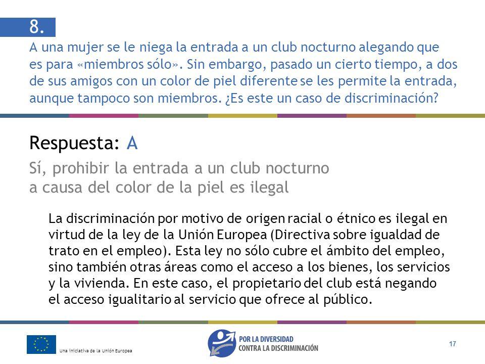 Una iniciativa de la Unión Europea 17 Respuesta: A Sí, prohibir la entrada a un club nocturno a causa del color de la piel es ilegal La discriminación