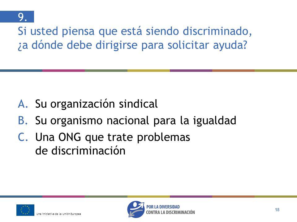 Una iniciativa de la Unión Europea 18 9. Si usted piensa que está siendo discriminado, ¿a dónde debe dirigirse para solicitar ayuda? A.Su organización
