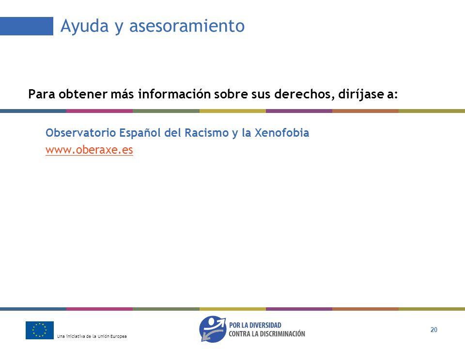 Una iniciativa de la Unión Europea 20 Ayuda y asesoramiento Para obtener más información sobre sus derechos, diríjase a: Observatorio Español del Raci