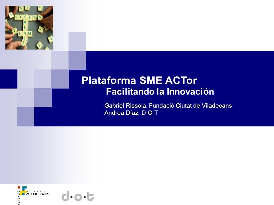 Plataforma SME ACTor Facilitando la Innovación Gabriel Rissola, Fundació Ciutat de Viladecans Andrea Díaz, D-O-T