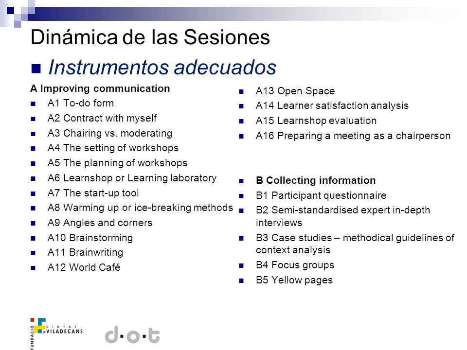 Dinámica de las Sesiones Instrumentos adecuados C Planning and managing projects C1 SMART Five basic rules of planning a feasible project C2 Countdown planning C3 STEPP (Specific Tool for EXCEL- based Project Planning) C4 GOPP (Goal-Oriented Project Planning) C5 Flow chart C6 Gantt diagram D Analysing problems and preparing decision making D1 Mind mapping D2 The five satisfactions (stakeholder analysis) D3 Customer and supplier needs analysis and planning D4 Flow analysis and planning D5 Skill needs analysis and planning D6 SWOT analysis D7 PEST analysis D8 Cause and effect diagrams D9 Force field analysis D10 The five whys D11 3C case consultation with colleagues D12 Six thinking hats D13 Pen Portrait