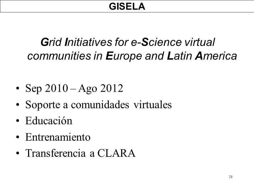 29 GISELA Grid Initiatives for e-Science virtual communities in Europe and Latin America Sep 2010 – Ago 2012 Soporte a comunidades virtuales Educación
