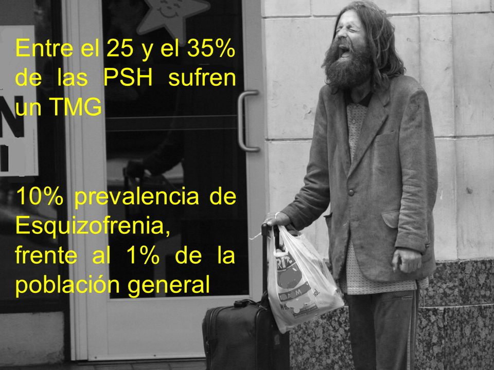 Entre el 25 y el 35% de las PSH sufren un TMG 10% prevalencia de Esquizofrenia, frente al 1% de la población general
