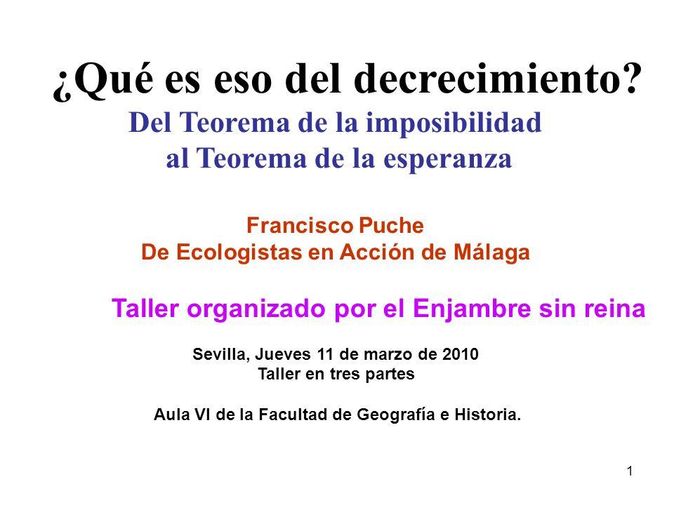 1 ¿Qué es eso del decrecimiento? Del Teorema de la imposibilidad al Teorema de la esperanza Francisco Puche De Ecologistas en Acción de Málaga Taller