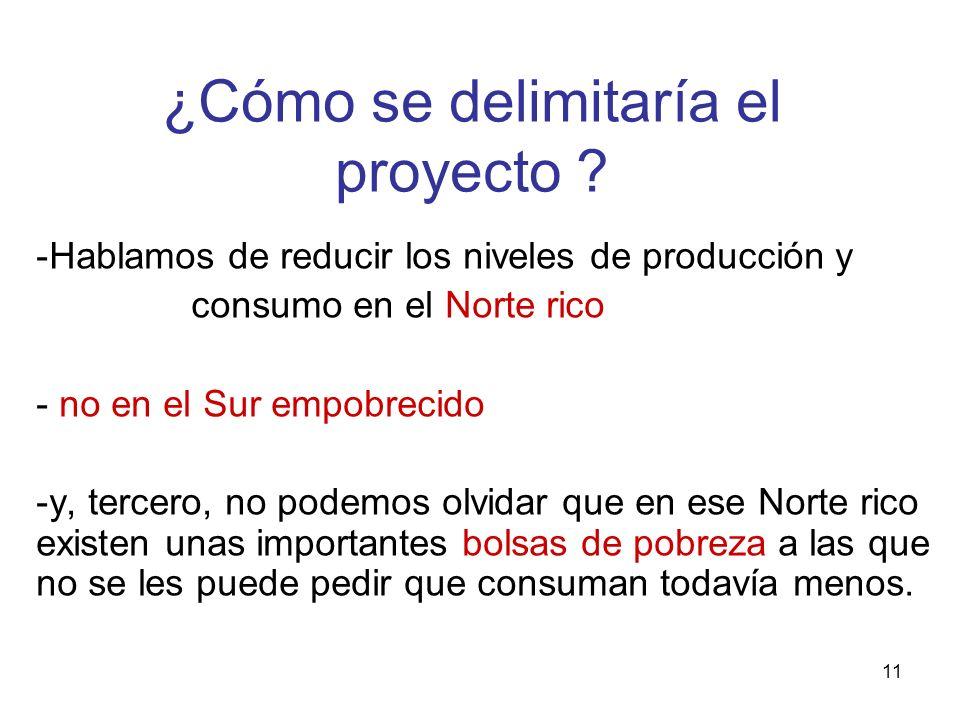 11 ¿Cómo se delimitaría el proyecto ? -Hablamos de reducir los niveles de producción y consumo en el Norte rico - no en el Sur empobrecido -y, tercero