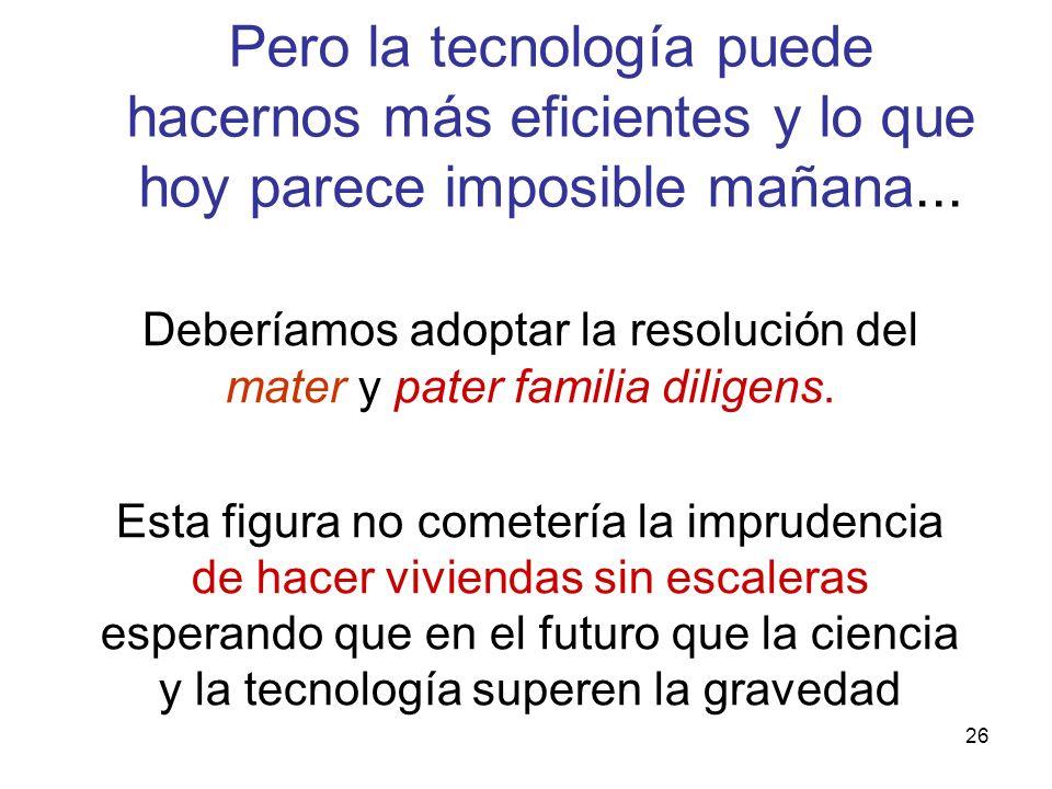 26 Pero la tecnología puede hacernos más eficientes y lo que hoy parece imposible mañana... Deberíamos adoptar la resolución del mater y pater familia