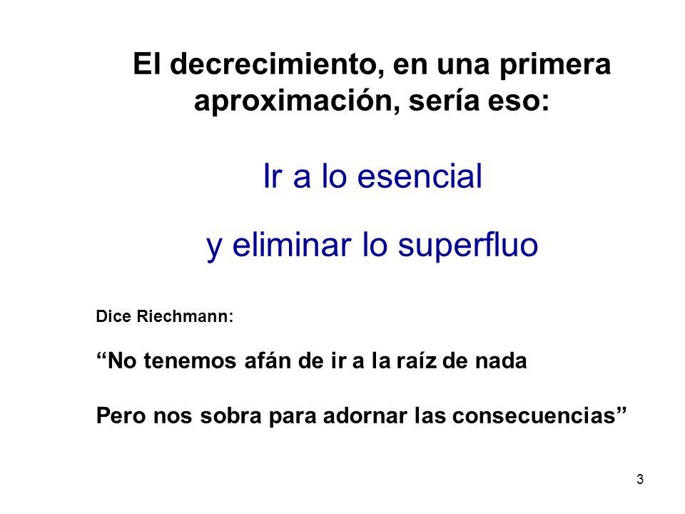 3 El decrecimiento, en una primera aproximación, sería eso: Ir a lo esencial y eliminar lo superfluo Dice Riechmann: No tenemos afán de ir a la raíz d