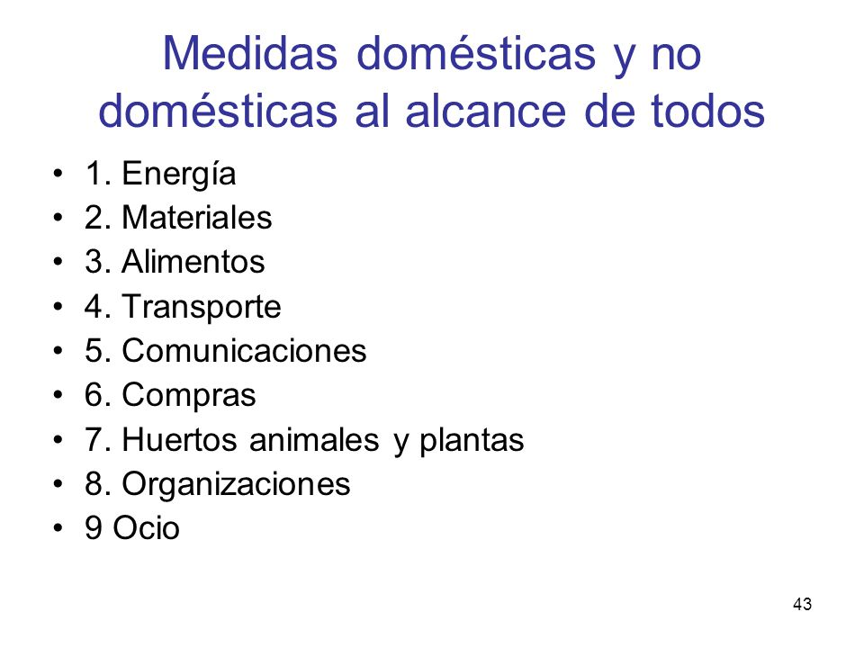 43 Medidas domésticas y no domésticas al alcance de todos 1. Energía 2. Materiales 3. Alimentos 4. Transporte 5. Comunicaciones 6. Compras 7. Huertos