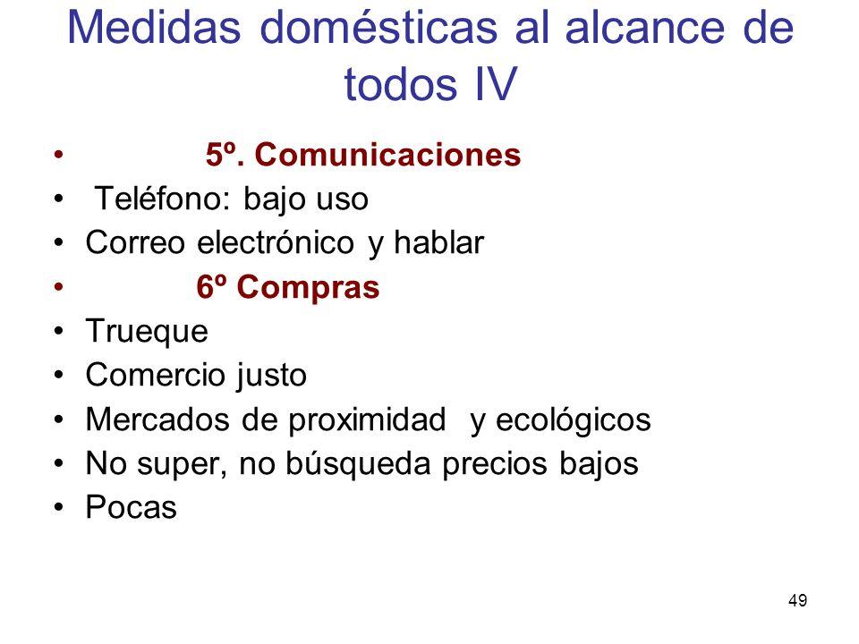 49 Medidas domésticas al alcance de todos IV 5º. Comunicaciones Teléfono: bajo uso Correo electrónico y hablar 6º Compras Trueque Comercio justo Merca