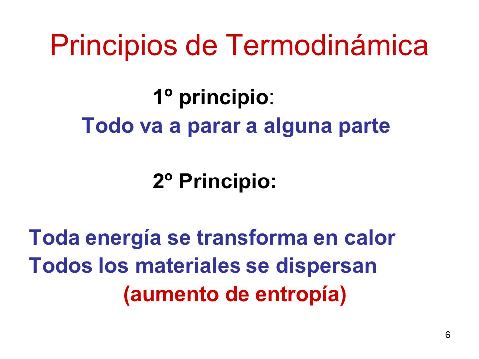 6 Principios de Termodinámica 1º principio: Todo va a parar a alguna parte 2º Principio: Toda energía se transforma en calor Todos los materiales se d