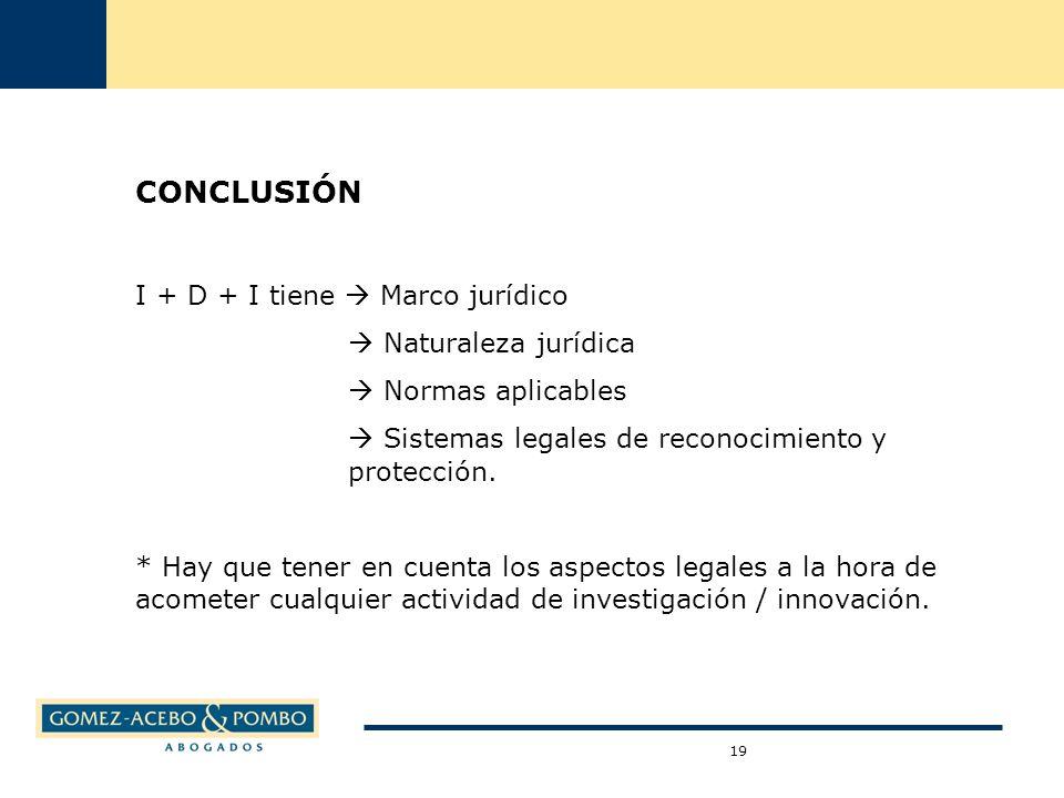 19 CONCLUSIÓN I + D + I tiene Marco jurídico Naturaleza jurídica Normas aplicables Sistemas legales de reconocimiento y protección.