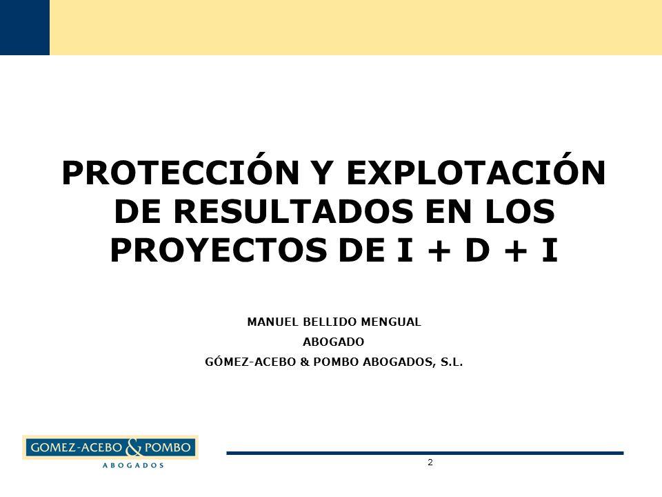 PROTECCIÓN Y EXPLOTACIÓN DE RESULTADOS EN LOS PROYECTOS DE I + D + I MANUEL BELLIDO MENGUAL ABOGADO GÓMEZ-ACEBO & POMBO ABOGADOS, S.L.