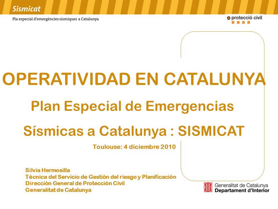 OPERATIVIDAD EN CATALUNYA Plan Especial de Emergencias Sísmicas a Catalunya : SISMICAT Toulouse: 4 diciembre 2010 Silvia Hermosilla Técnica del Servic