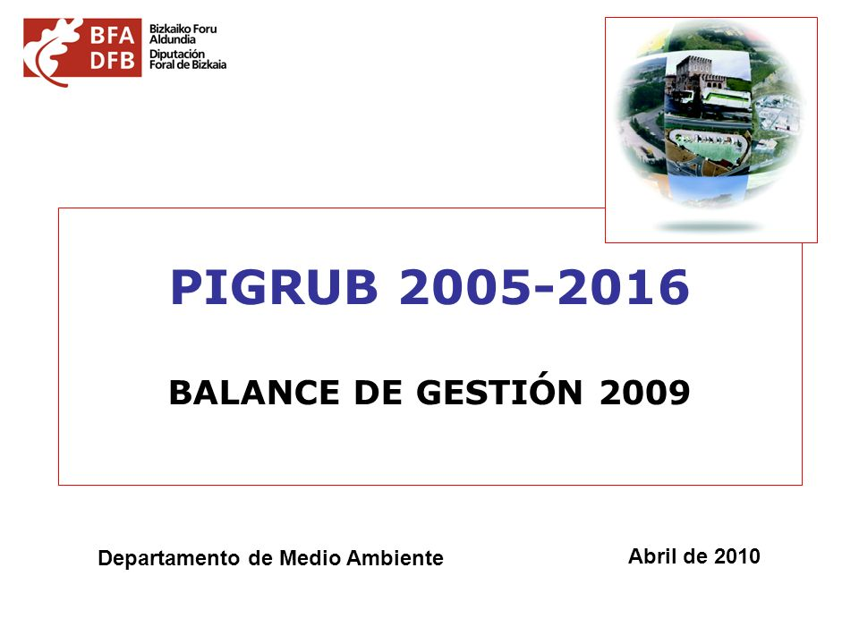 PIGRUB 2005-2016 BALANCE DE GESTIÓN 2009 Departamento de Medio Ambiente Abril de 2010