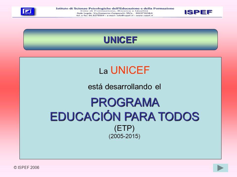 UNICEF La UNICEF está desarrollando elPROGRAMA EDUCACIÓN PARA TODOS (ETP) (2005-2015) © ISPEF 2006